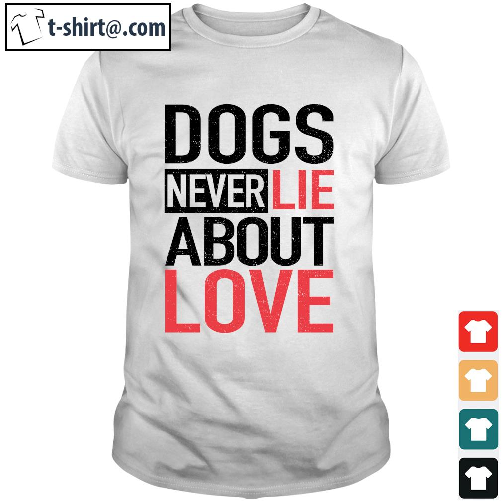 Dog never lie about love shirt